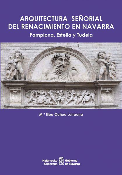"""Publicado el libro """"Arquitectura señorial del Renacimiento en Navarra: Pamplona, Estella y Tudela"""""""